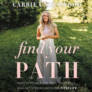 Find Your Path Honor Your Body, Fuel Your Soul, and Get Strong with the Fit52 Life, Carrie Underwood