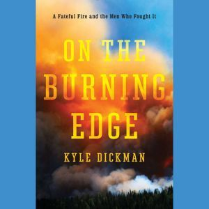 On the Burning Edge A Fateful Fire and the Men Who Fought It, Kyle Dickman