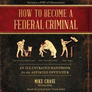 How to Become a Federal Criminal: An Illustrated Handbook for the Aspiring Offender, Mike Chase