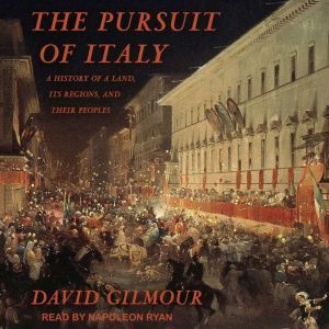 The Pursuit of Italy A History of a Land, Its Regions, and Their Peoples, David Gilmour