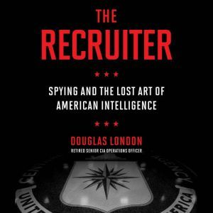 The Recruiter: Spying and the Lost Art of American Intelligence, Douglas London