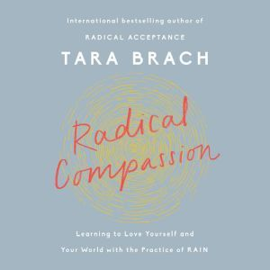 Radical Compassion Learning to Love Yourself and Your World with the Practice of RAIN, Tara Brach