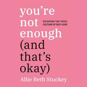 You're Not Enough (And That's Okay) Escaping the Toxic Culture of Self-Love, Allie Beth Stuckey