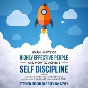 Learn Habits of Highly Effective People and How to Achieve Self Discipline: Understand How Habit Stacking and Being Disciplined can improve Day-To-Day Life and Entrepreneurship RIGHT NOW., Stephen Burchard