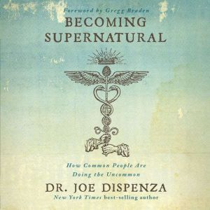 Becoming Supernatural: How Common People Are Doing The Uncommon, Dr. Joe Dispenza