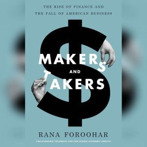 Makers and Takers The Rise of Finance and the Fall of American Business, Rana Foroohar