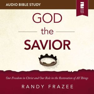 The God the Savior: Audio Bible Studies: Our Freedom in Christ and Our Role in the Restoration of All Things, Randy Frazee