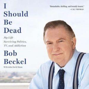I Should Be Dead: My Life Surviving Politics, TV, and Addiction, Bob Beckel