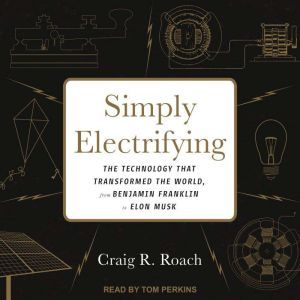 Simply Electrifying: The Technology that Transformed the World, from Benjamin Franklin to Elon Musk, Craig R. Roach