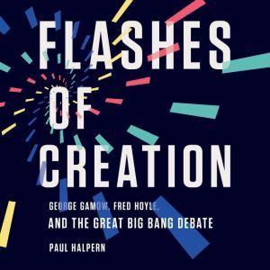 Flashes of Creation: George Gamow, Fred Hoyle, and the Great Big Bang Debate, Paul Halpern
