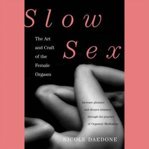 Slow Sex The Art and Craft of the Female Orgasm, Nicole Daedone
