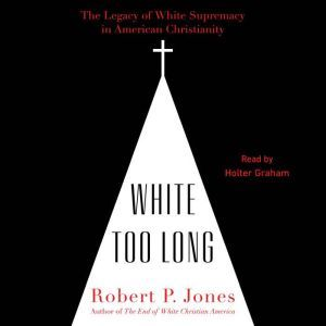 White Too Long The Legacy of White Supremacy in American Christianity, Robert P. Jones