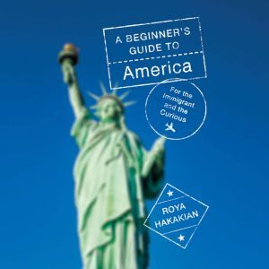 A Beginner's Guide to America: For the Immigrant and the Curious, Roya Hakakian