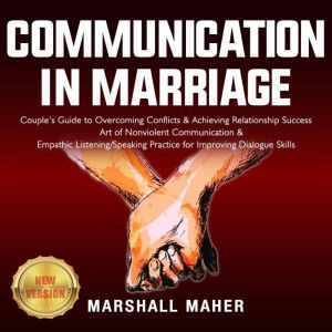 COMMUNICATION IN MARRIAGE Couple's Guide to Overcoming Conflicts & Achieving Relationship Success. Art of Nonviolent Communication & Empathic Listening/Speaking Practice for Improving Dialogue Skills. NEW VERSION, MARSHALL MAHER