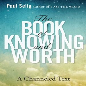The Book of Knowing and Worth A Channeled Text, Paul Selig