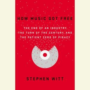 How Music Got Free The End of an Industry, the Turn of the Century, and the Patient Zero of Piracy, Stephen Witt