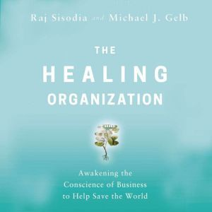 The Healing Organization: Awakening the Conscience of Business to Help Save the World, Raj Sisodia