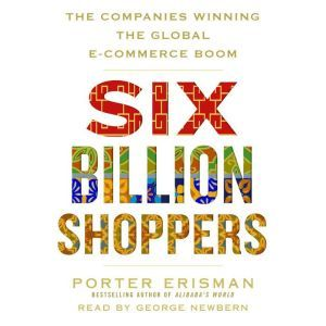 Six Billion Shoppers The Companies Winning the Global E-Commerce Boom, Porter Erisman