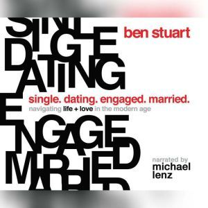 Single, Dating, Engaged, Married Navigating Life and Love in the Modern Age, Ben Stuart