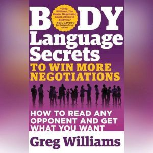 Body Language Secrets to Win More Negotiations How to Read Any Opponent and Get What You Want, Greg Williams