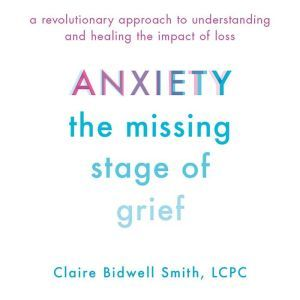 Anxiety: The Missing Stage of Grief A Revolutionary Approach to Understanding and Healing the Impact of Loss, Claire Bidwell Smith