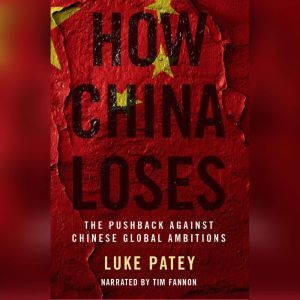 How China Loses: The Pushback against Chinese Global Ambitions, Luke Patey