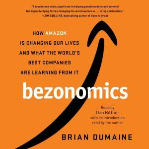 Bezonomics How Amazon Is Changing Our Lives and What the World's Best Companies Are Learning from It, Brian Dumaine