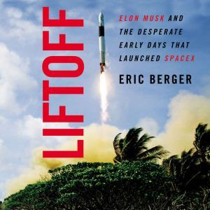 Liftoff Elon Musk and the Desperate Early Days That Launched SpaceX, Eric Berger