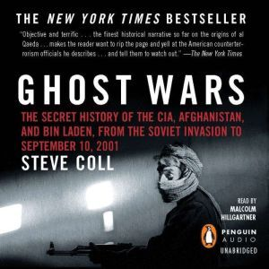 Ghost Wars The Secret History of the CIA, Afghanistan, and bin Laden, from the Soviet Invas ion to September 10, 2001, Steve Coll