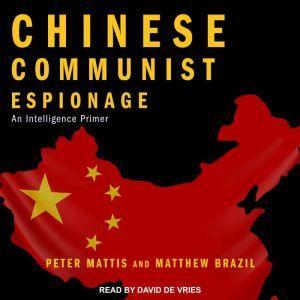 Chinese Communist Espionage An Intelligence Primer, Matthew Brazil