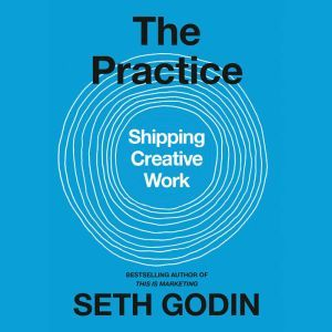 The Practice: Shipping Creative Work, Seth Godin
