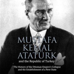 Mustafa Kemal Ataturk and the Republic of Turkey: The History of the Ottoman Empire's Collapse and the Establishment of a New State, Charles River Editors