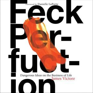 Feck Perfuction: Dangerous Ideas on the Business of Life, James Victore