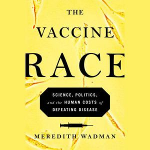 The Vaccine Race Science, Politics, and the Human Costs of Defeating Disease in Postwar America, Meredith Wadman
