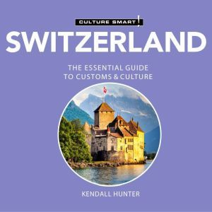 Switzerland - Culture Smart!: The Essential Guide to Customs & Culture, Kendall Hunter