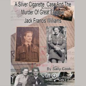 A Silver Cigarette Case and The Murder of Great Escaper Jack Francis Williams, Sally Cook