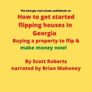The Georgia real estate audiobook on How to get started flipping houses in Georgia: Buying a property to flip & make money now!, Scott Roberts