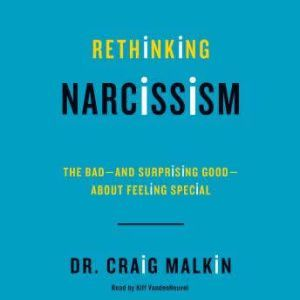 Rethinking Narcissism The Bad-and Surprising Good-About Feeling Special, Dr. Craig Malkin
