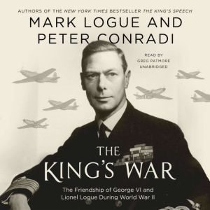 The King's War: The Friendship of George VI and Lionel Logue During World War II, Mark Logue