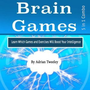 Brain Games: Learn Which Games and Exercises Will Boost Your Intelligence, Adrian Tweeley