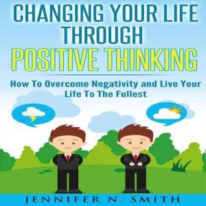 Changing Your Life Through Positive Thinking How To Overcome Negativity and Live Your Life To The Fullest, Jennifer N. Smith