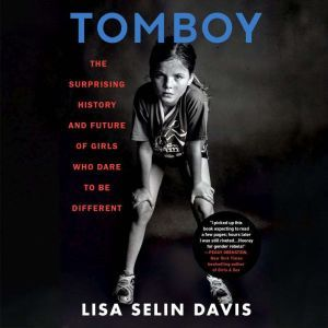 Tomboy The Surprising History and Future of Girls Who Dare to Be Different, Lisa Selin Davis