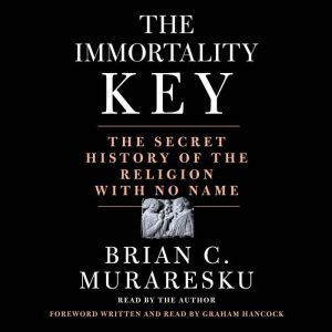 The Immortality Key The Secret History of the Religion with No Name, Brian C. Muraresku
