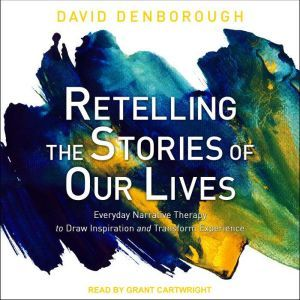 Retelling the Stories of Our Lives: Everyday Narrative Therapy to Draw Inspiration and Transform Experience, David Denborough