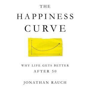The Happiness Curve Why Life Gets Better After 50, Jonathan Rauch
