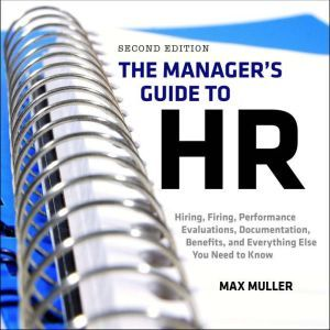 The Manager's Guide to HR: Hiring, Firing, Performance Evaluations, Documentation, Benefits, and Everything Else You Need to Know, 2nd Edition, Max Muller