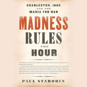 Madness Rules the Hour: Charleston, 1860, and the Mania for War, Paul Starobin