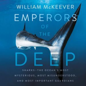 Emperors of the Deep Sharks--The Ocean's Most Mysterious, Most Misunderstood, and Most Important Guardians, William McKeever