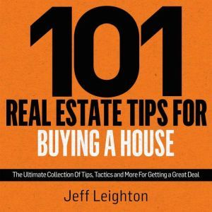 101 Real Estate Tips For Buying A House The Ultimate Collection Of Tips, Tactics, And More For Getting A Great Deal, Jeff Leighton