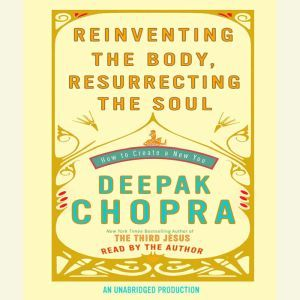 Reinventing the Body, Resurrecting the Soul: How to Create a New You, Deepak Chopra, M.D.